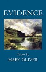 Evidence by Mary Oliver Beacon Press ISBN  978-08070-68984 Cloth, $23.00